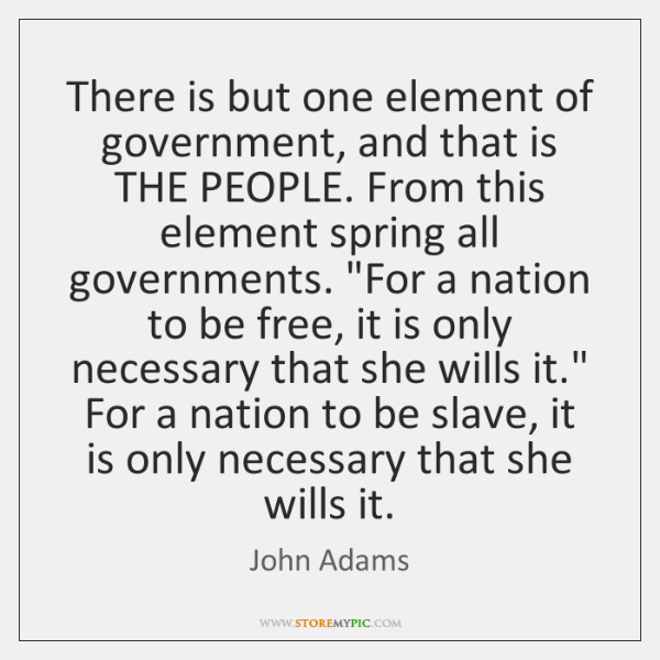 There is but one element of government, and that is THE PEOPLE. ...