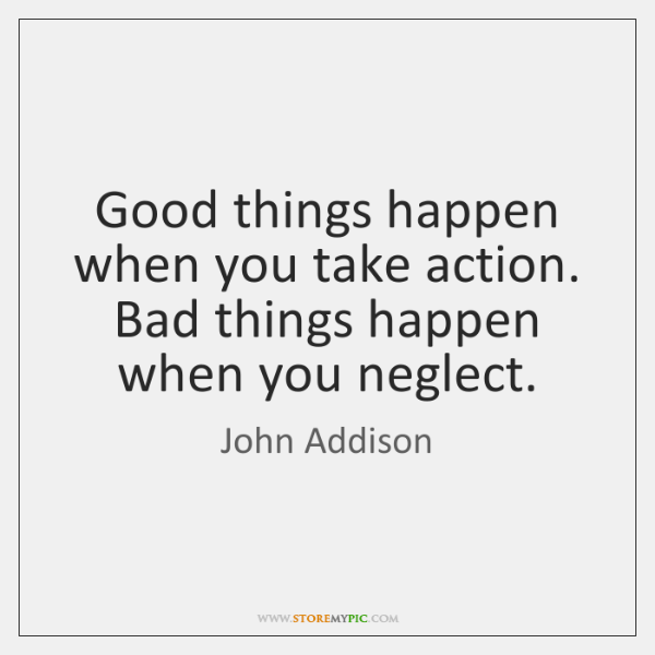 Good things happen when you take action. Bad things happen when you ...