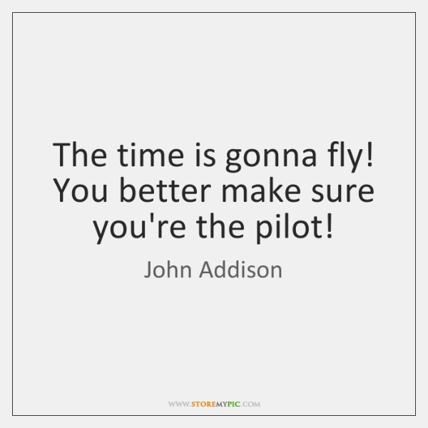 The time is gonna fly! You better make sure you're the pilot!