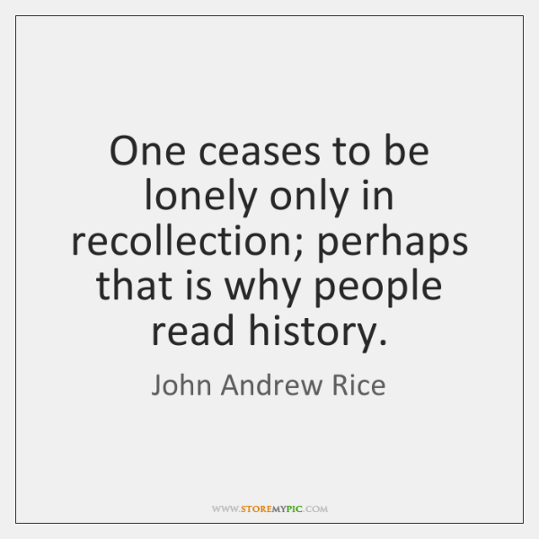 One ceases to be lonely only in recollection; perhaps that is why ...