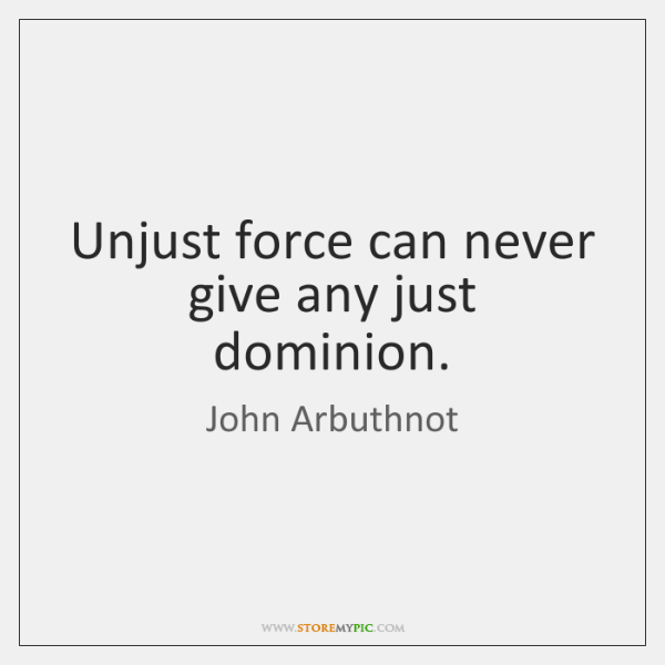 Unjust force can never give any just dominion.