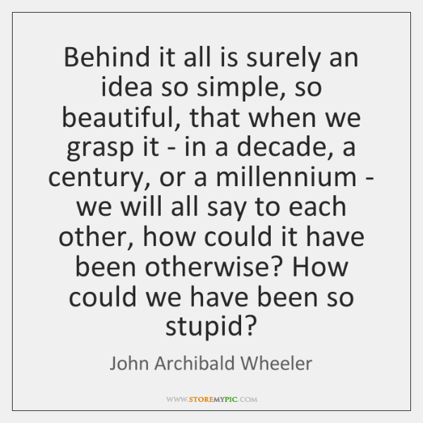 Behind it all is surely an idea so simple, so beautiful, that ...