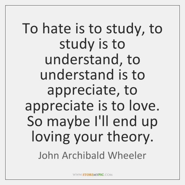 To hate is to study, to study is to understand, to understand ...