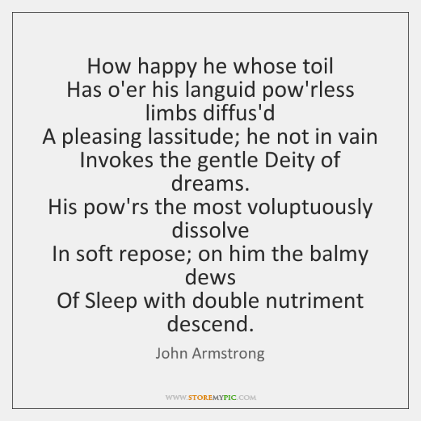 How happy he whose toil   Has o'er his languid pow'rless limbs diffus'd   ...