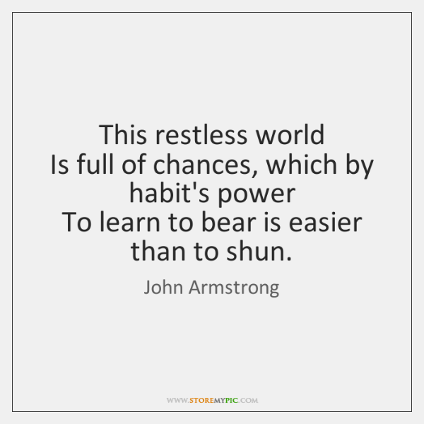 This restless world   Is full of chances, which by habit's power   To ...