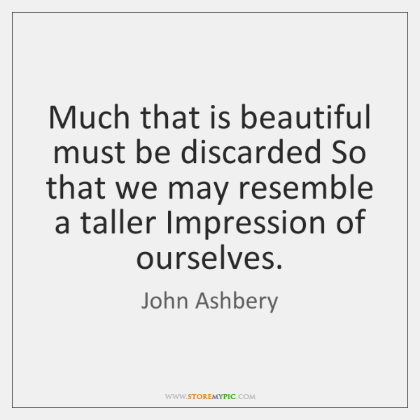 Much that is beautiful must be discarded So that we may resemble ...