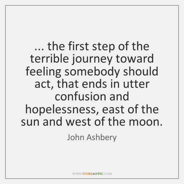 ... the first step of the terrible journey toward feeling somebody should act, ...