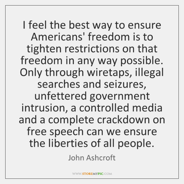 I feel the best way to ensure Americans' freedom is to tighten ...