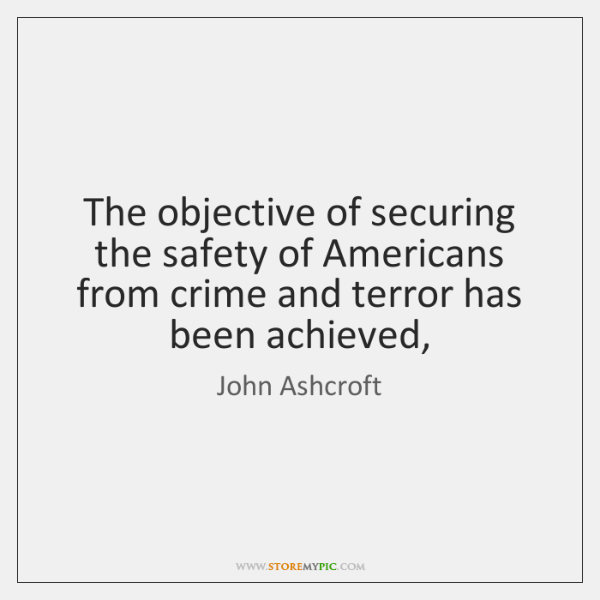 The objective of securing the safety of Americans from crime and terror ...