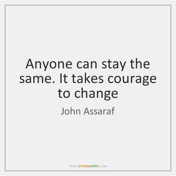 Anyone can stay the same. It takes courage to change