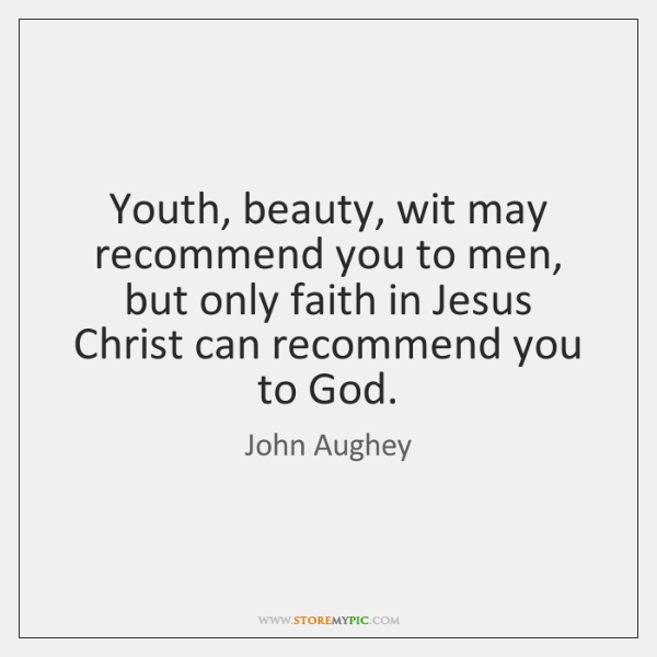 Youth, beauty, wit may recommend you to men, but only faith in ...