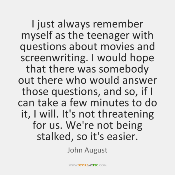 I just always remember myself as the teenager with questions about movies ...