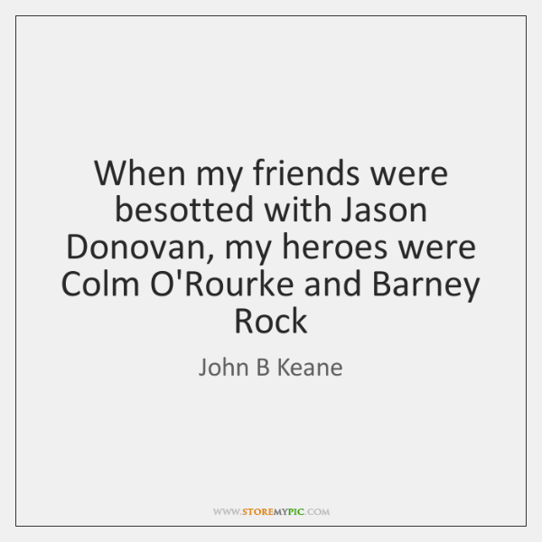 When my friends were besotted with Jason Donovan, my heroes were Colm ...