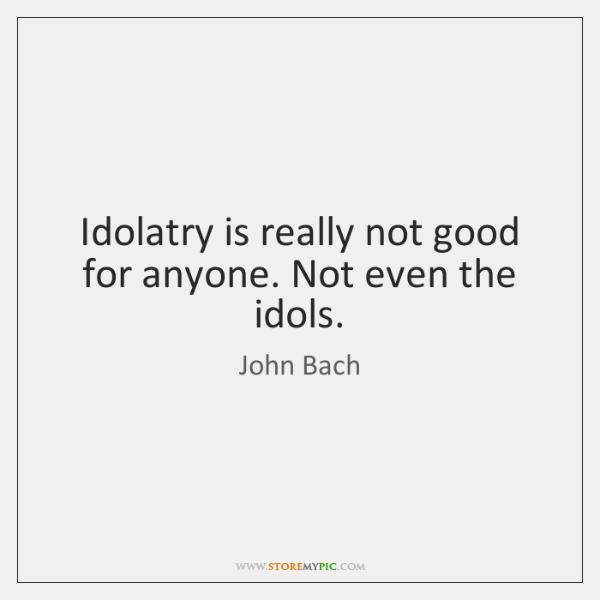 Idolatry is really not good for anyone. Not even the idols.