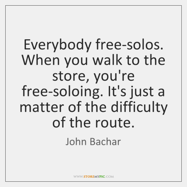 Everybody free-solos. When you walk to the store, you're free-soloing. It's just ...