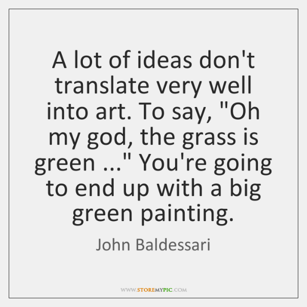 "A lot of ideas don't translate very well into art. To say, ""..."