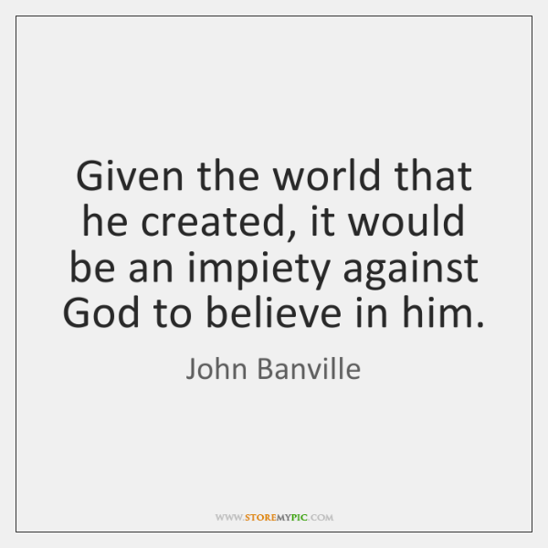 Given the world that he created, it would be an impiety against ...