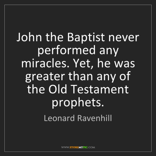 Leonard Ravenhill: John the Baptist never performed any miracles. Yet, he...