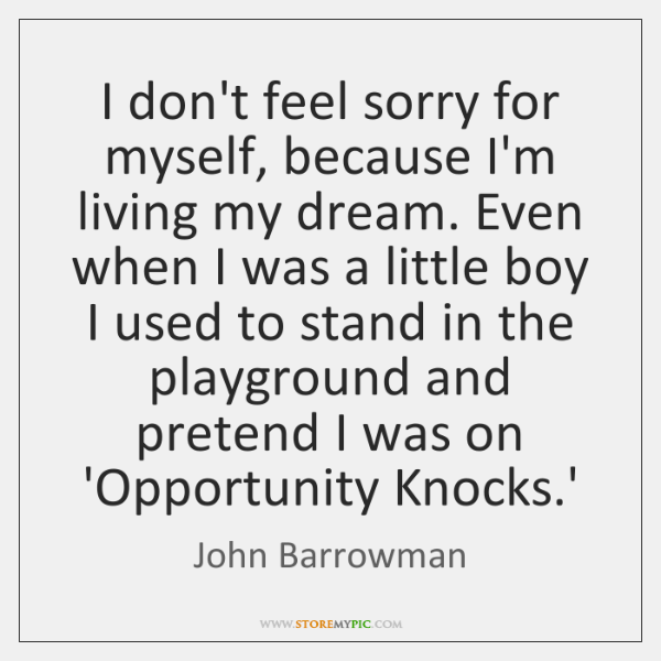 I don't feel sorry for myself, because I'm living my dream. Even ...