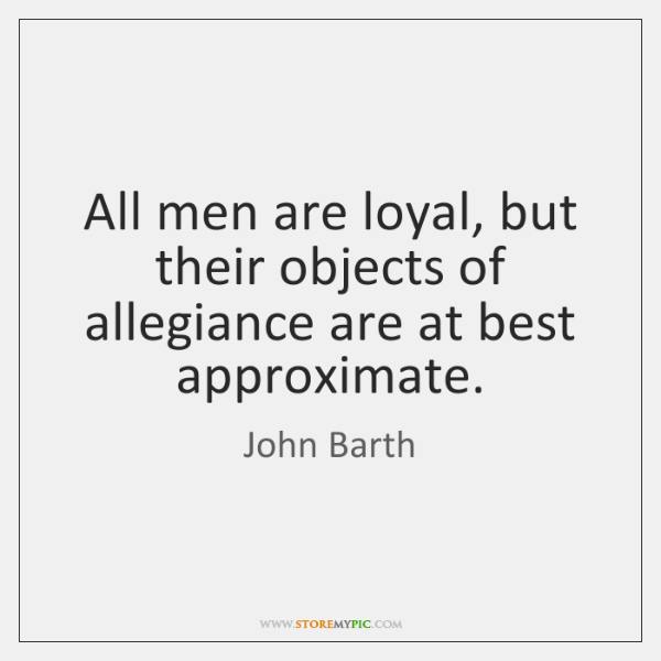 All men are loyal, but their objects of allegiance are at best ...