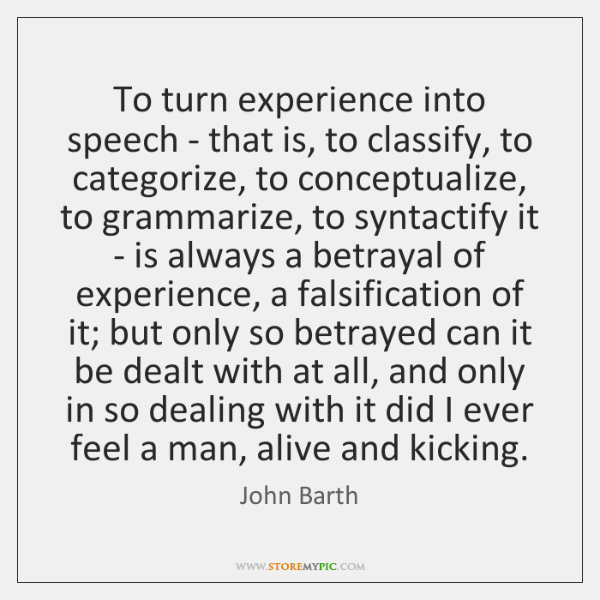 To turn experience into speech - that is, to classify, to categorize, ...