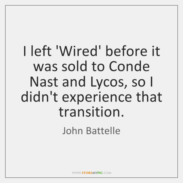 I left 'Wired' before it was sold to Conde Nast and Lycos, ...