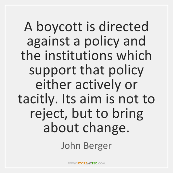 A boycott is directed against a policy and the institutions which support ...