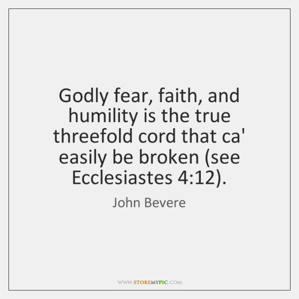 Godly fear, faith, and humility is the true threefold cord that ca' ...
