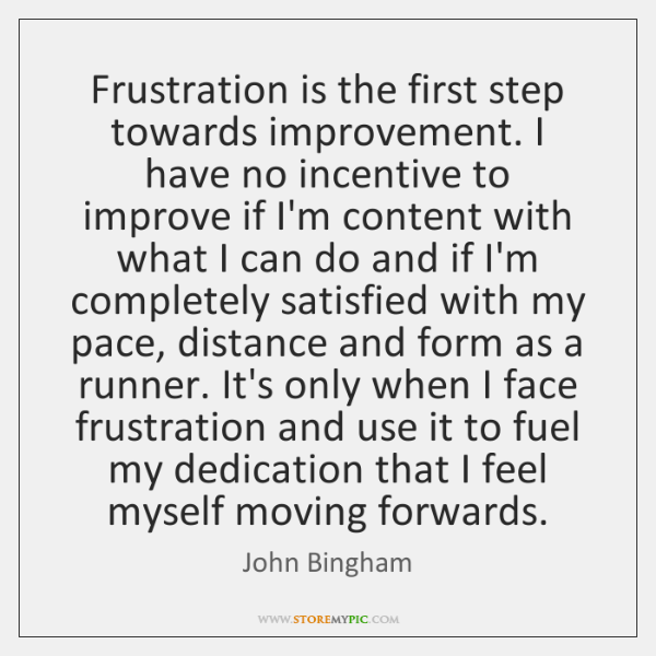 Frustration is the first step towards improvement. I have no incentive to ...