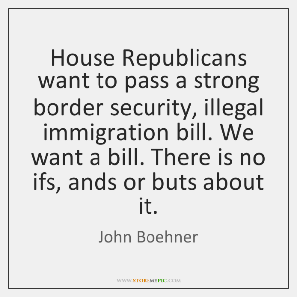 House Republicans want to pass a strong border security, illegal immigration bill. ...