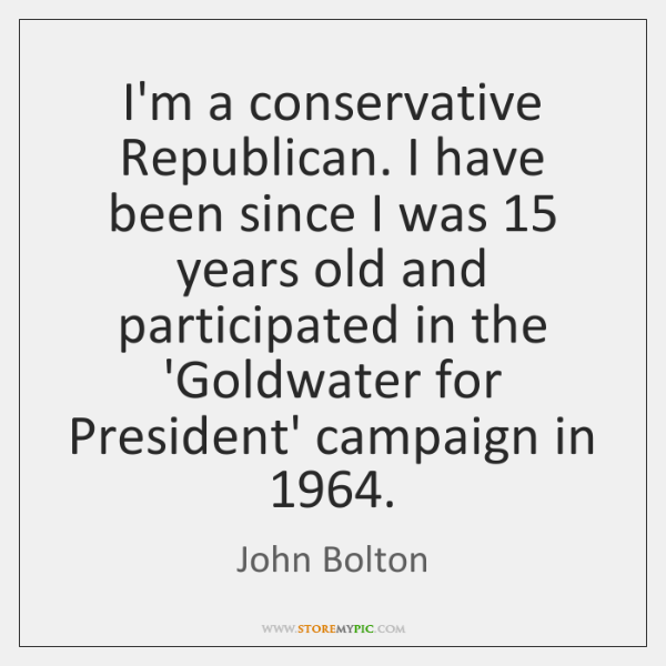 I'm a conservative Republican. I have been since I was 15 years old ...
