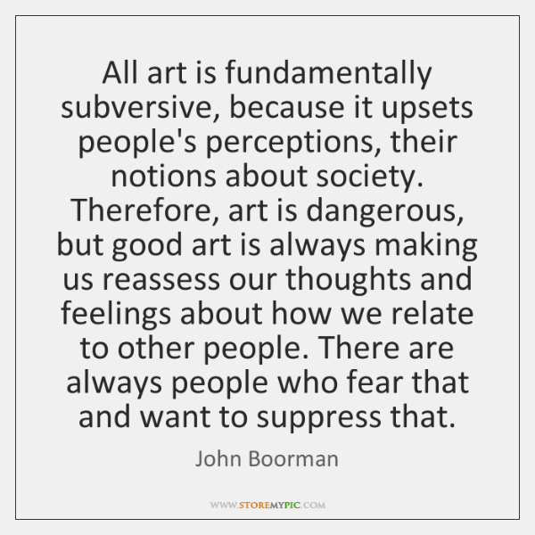 All art is fundamentally subversive, because it upsets people's perceptions, their notions ...