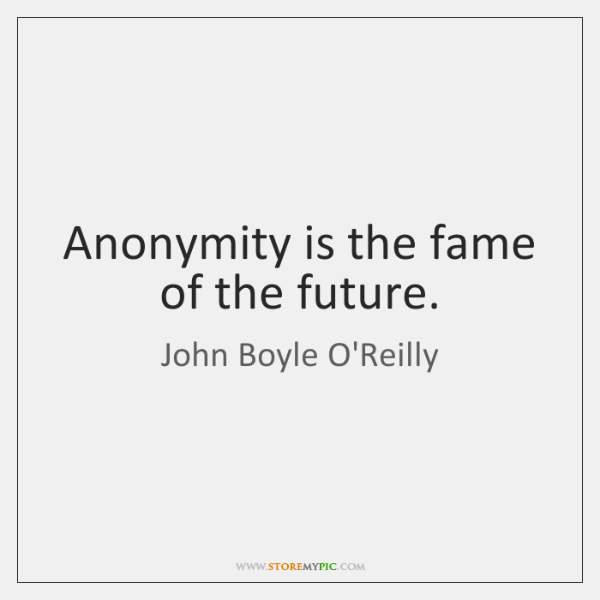 Anonymity is the fame of the future.