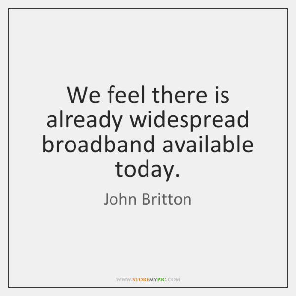 We feel there is already widespread broadband available today.