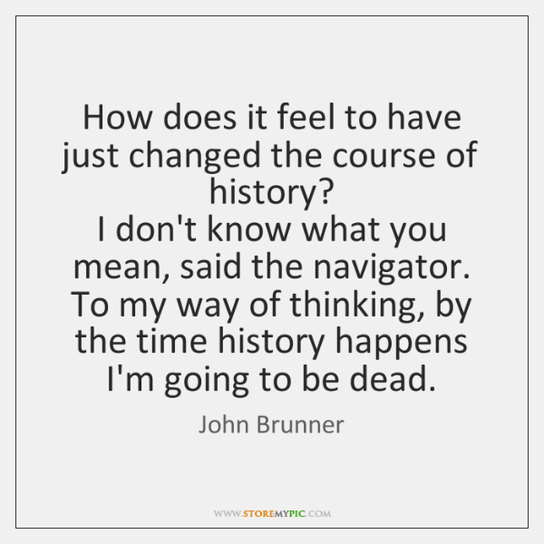 How does it feel to have just changed the course of history?   ...