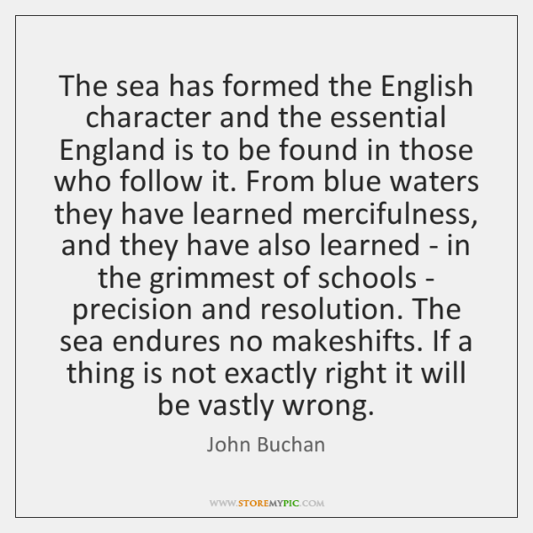 The sea has formed the English character and the essential England is ...