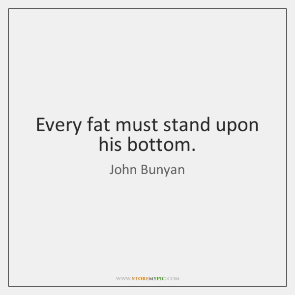 Every fat must stand upon his bottom.