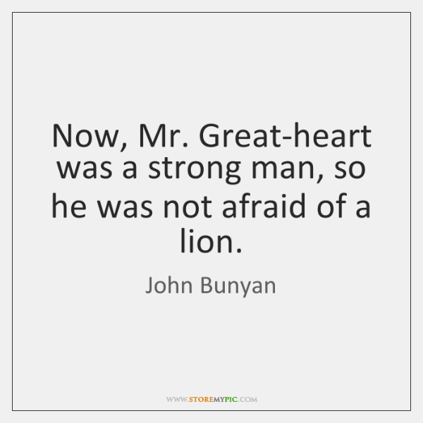 Now, Mr. Great-heart was a strong man, so he was not afraid ...