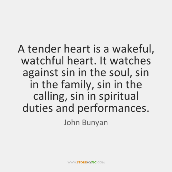 A tender heart is a wakeful, watchful heart. It watches against sin ...