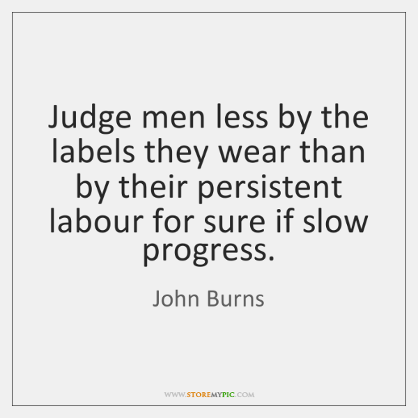 Judge men less by the labels they wear than by their persistent ...