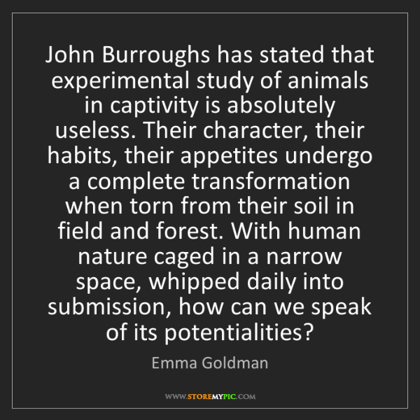 Emma Goldman: John Burroughs has stated that experimental study of...