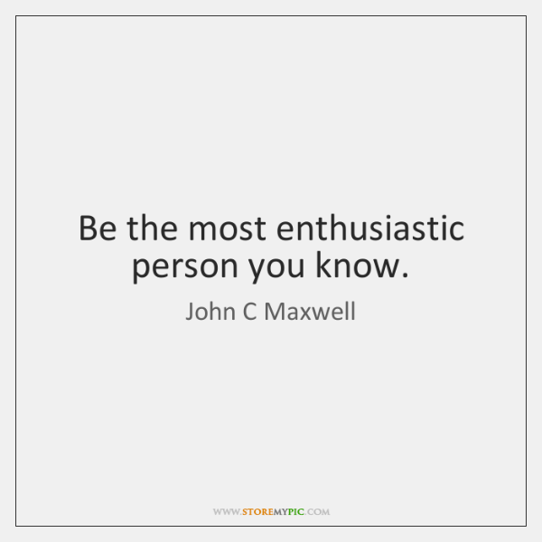 Be the most enthusiastic person you know.
