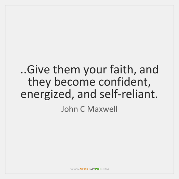 ..Give them your faith, and they become confident, energized, and self-reliant.