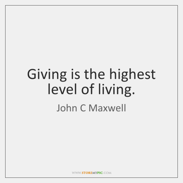 Giving is the highest level of living.