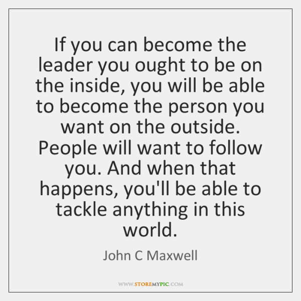 If you can become the leader you ought to be on the ...