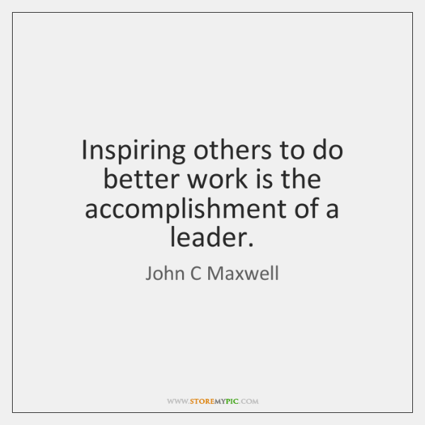 Inspiring others to do better work is the accomplishment of a leader.