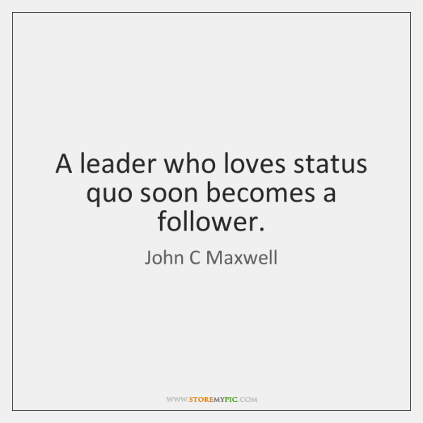 A leader who loves status quo soon becomes a follower.