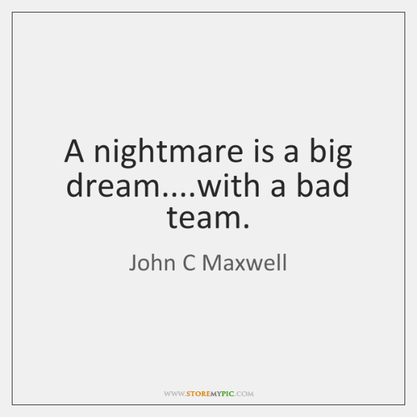 A nightmare is a big dream....with a bad team.