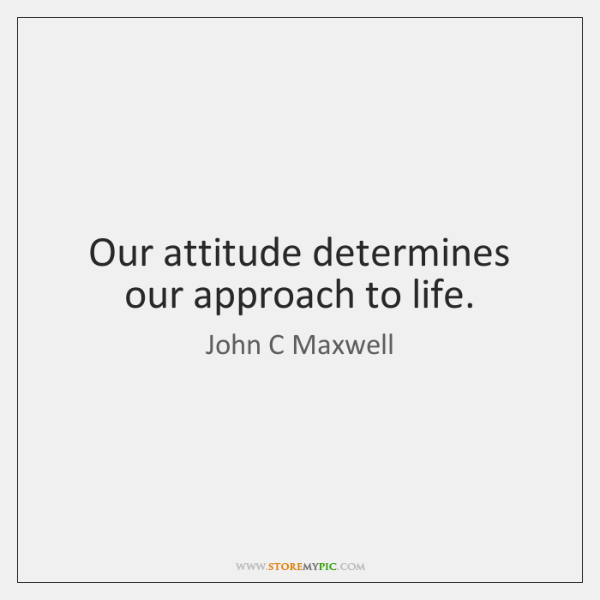 Our attitude determines our approach to life.