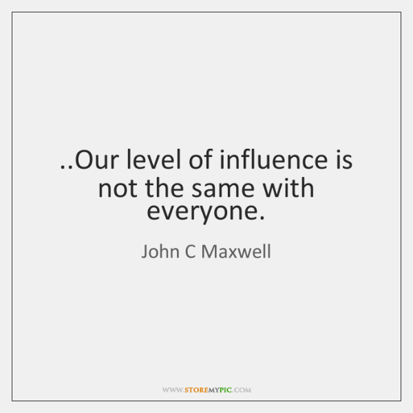 ..Our level of influence is not the same with everyone.